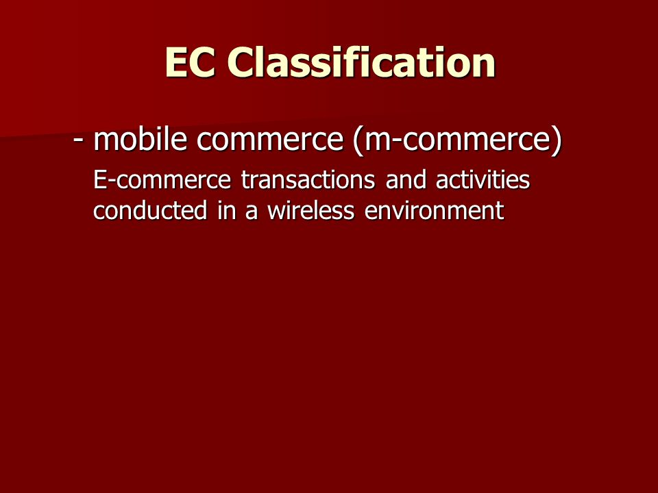 EC Classification  location-based commerce (l-commerce) M-commerce transactions targeted to individuals in specific locations, at specific times  intra-business EC E-commerce category that includes all internal organizational activities that involve the exchange of goods, services, or information among various units and individuals in an organization