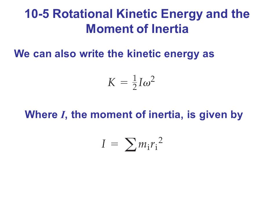 10-5 Rotational Kinetic Energy and the Moment of Inertia We can also write the kinetic energy as Where I, the moment of inertia, is given by