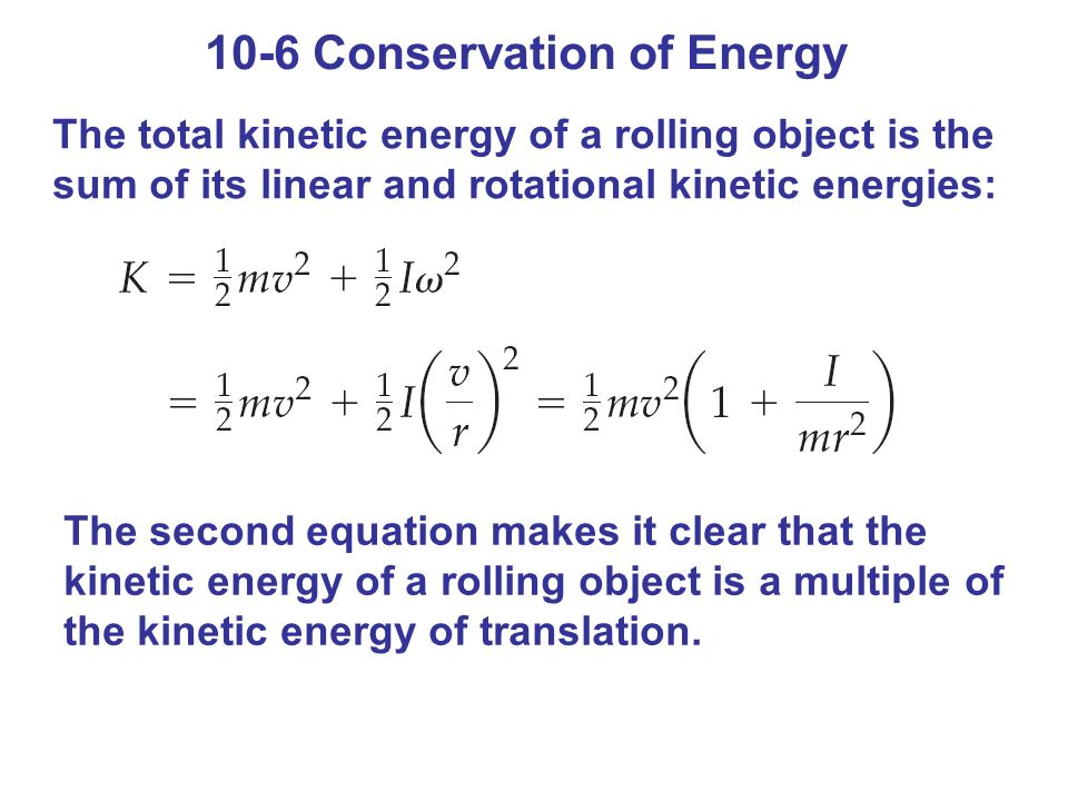 10-6 Conservation of Energy The total kinetic energy of a rolling object is the sum of its linear and rotational kinetic energies: The second equation makes it clear that the kinetic energy of a rolling object is a multiple of the kinetic energy of translation.