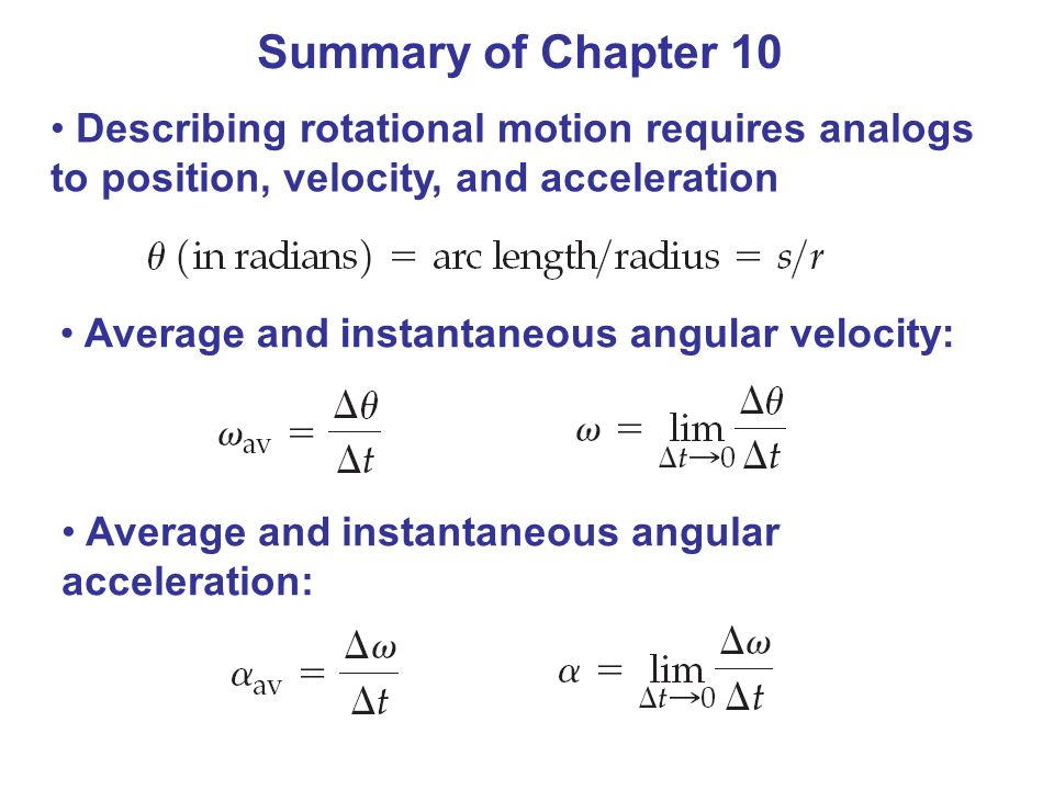Summary of Chapter 10 Describing rotational motion requires analogs to position, velocity, and acceleration Average and instantaneous angular velocity: Average and instantaneous angular acceleration: