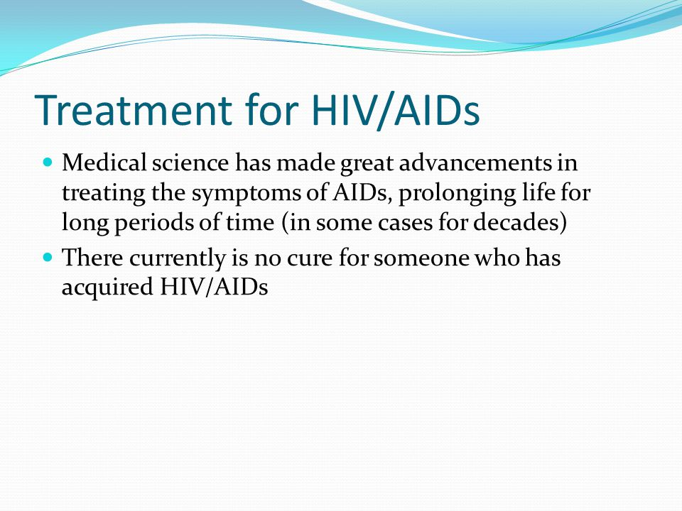 Treatment for HIV/AIDs Medical science has made great advancements in treating the symptoms of AIDs, prolonging life for long periods of time (in some cases for decades) There currently is no cure for someone who has acquired HIV/AIDs