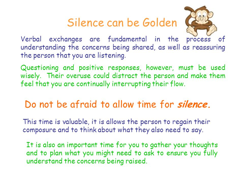 Silence can be Golden Verbal exchanges are fundamental in the process of understanding the concerns being shared, as well as reassuring the person that you are listening.