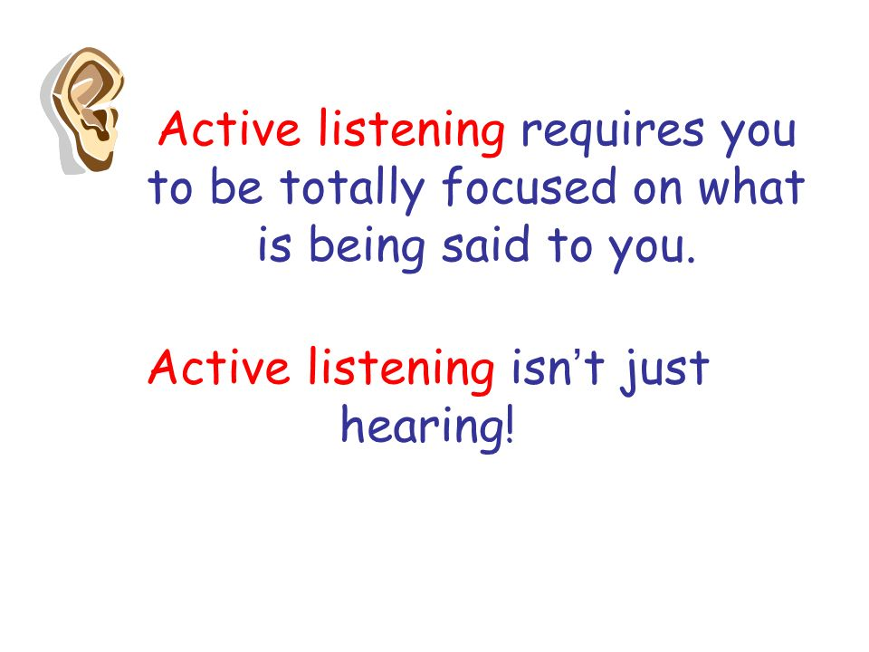 Active listening requires you to be totally focused on what is being said to you.