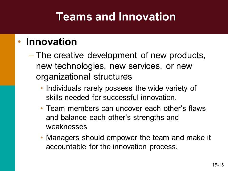 15-13 Teams and Innovation Innovation –The creative development of new products, new technologies, new services, or new organizational structures Indi