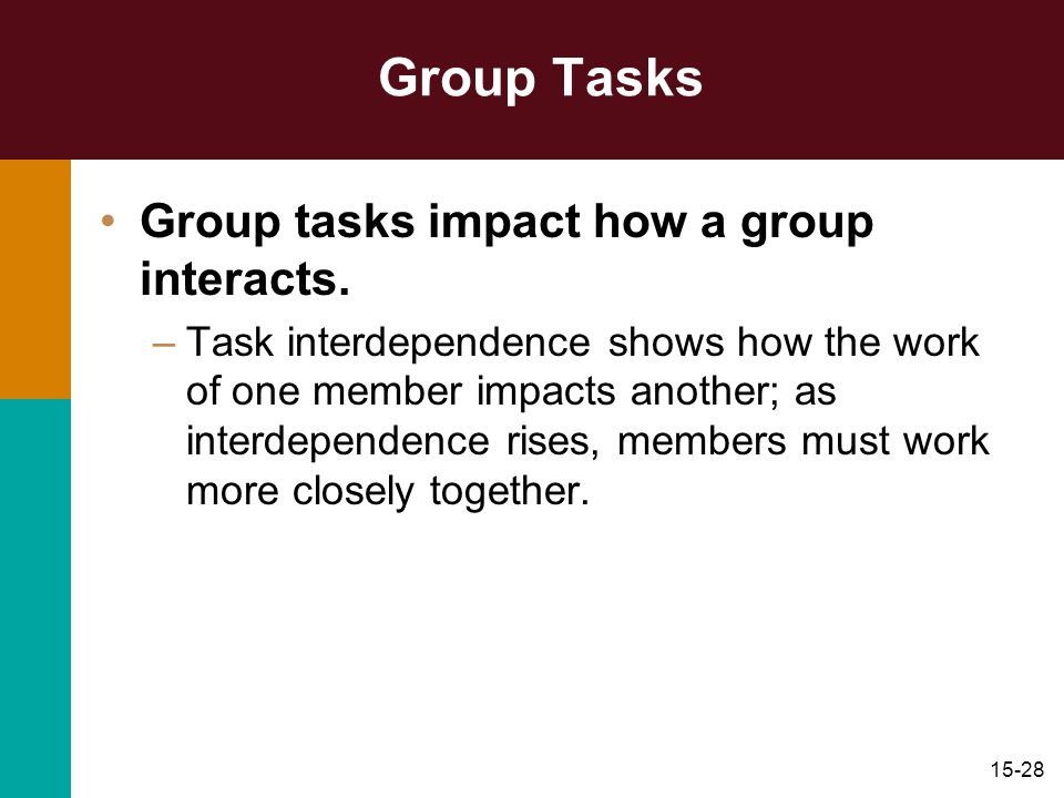 15-28 Group Tasks Group tasks impact how a group interacts. –Task interdependence shows how the work of one member impacts another; as interdependence