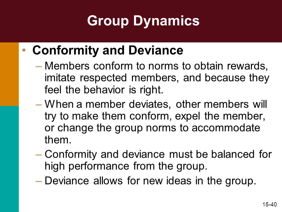 15-40 Group Dynamics Conformity and Deviance –Members conform to norms to obtain rewards, imitate respected members, and because they feel the behavio