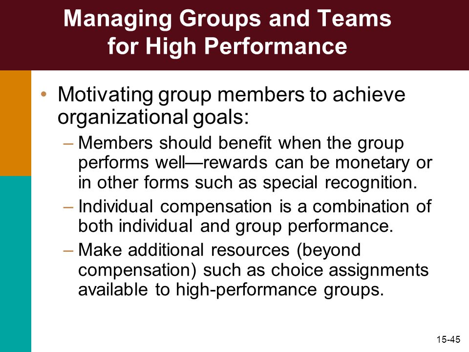 15-45 Managing Groups and Teams for High Performance Motivating group members to achieve organizational goals: –Members should benefit when the group