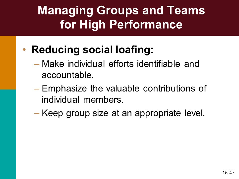 15-47 Managing Groups and Teams for High Performance Reducing social loafing: –Make individual efforts identifiable and accountable. –Emphasize the va