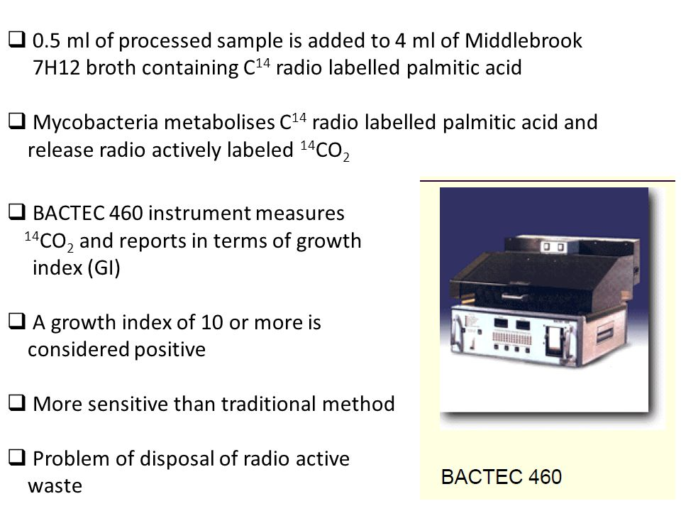  0.5 ml of processed sample is added to 4 ml of Middlebrook 7H12 broth containing C 14 radio labelled palmitic acid  Mycobacteria metabolises C 14 radio labelled palmitic acid and release radio actively labeled 14 CO 2  BACTEC 460 instrument measures 14 CO 2 and reports in terms of growth index (GI)  A growth index of 10 or more is considered positive  More sensitive than traditional method  Problem of disposal of radio active waste