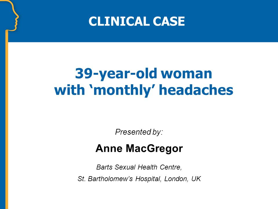39-year-old woman with 'monthly' headaches Presented by: Anne MacGregor Barts Sexual Health Centre, St.