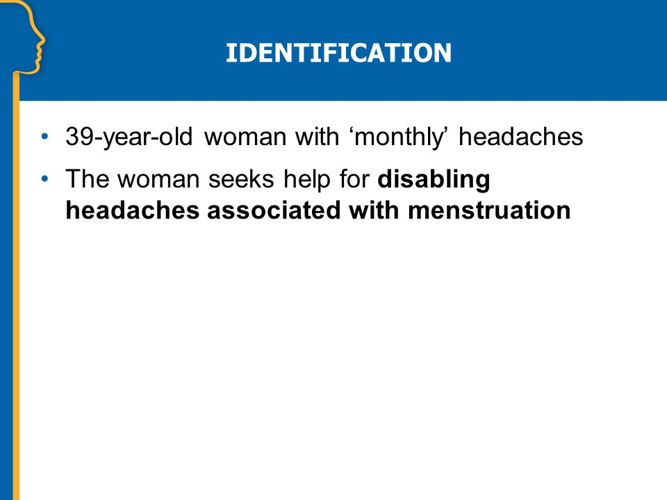 IDENTIFICATION 39-year-old woman with 'monthly' headaches The woman seeks help for disabling headaches associated with menstruation