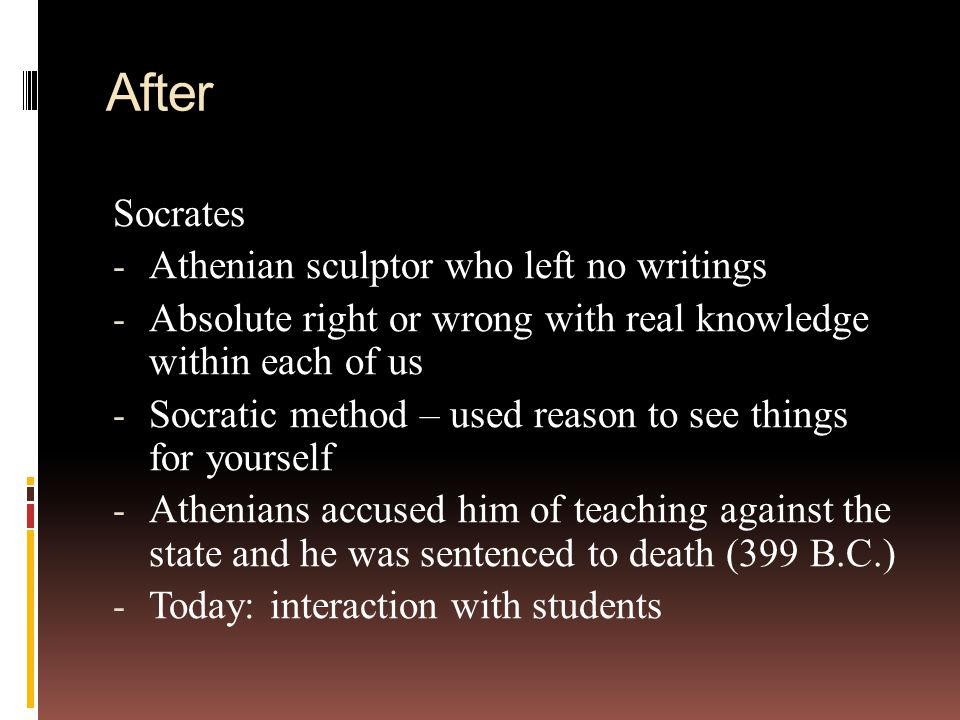 After Socrates - Athenian sculptor who left no writings - Absolute right or wrong with real knowledge within each of us - Socratic method – used reason to see things for yourself - Athenians accused him of teaching against the state and he was sentenced to death (399 B.C.) - Today: interaction with students