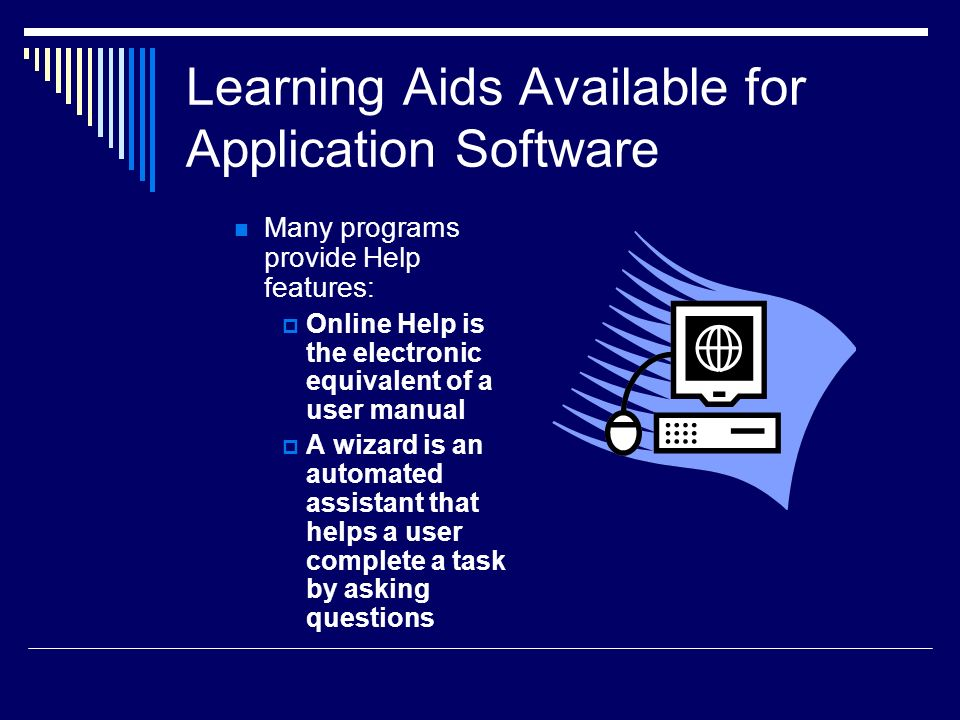 Learning Aids Available for Application Software Many programs provide Help features: OOnline Help is the electronic equivalent of a user manual AA wizard is an automated assistant that helps a user complete a task by asking questions