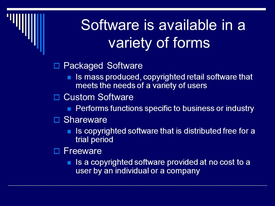 Software is available in a variety of forms  Packaged Software Is mass produced, copyrighted retail software that meets the needs of a variety of users  Custom Software Performs functions specific to business or industry  Shareware Is copyrighted software that is distributed free for a trial period  Freeware Is a copyrighted software provided at no cost to a user by an individual or a company