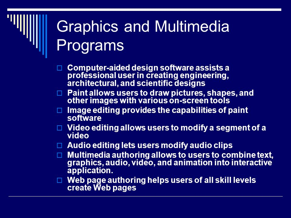 Graphics and Multimedia Programs CComputer-aided design software assists a professional user in creating engineering, architectural, and scientific designs PPaint allows users to draw pictures, shapes, and other images with various on-screen tools IImage editing provides the capabilities of paint software VVideo editing allows users to modify a segment of a video AAudio editing lets users modify audio clips MMultimedia authoring allows to users to combine text, graphics, audio, video, and animation into interactive application.