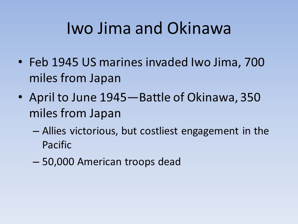 Iwo Jima and Okinawa Feb 1945 US marines invaded Iwo Jima, 700 miles from Japan April to June 1945—Battle of Okinawa, 350 miles from Japan – Allies victorious, but costliest engagement in the Pacific – 50,000 American troops dead