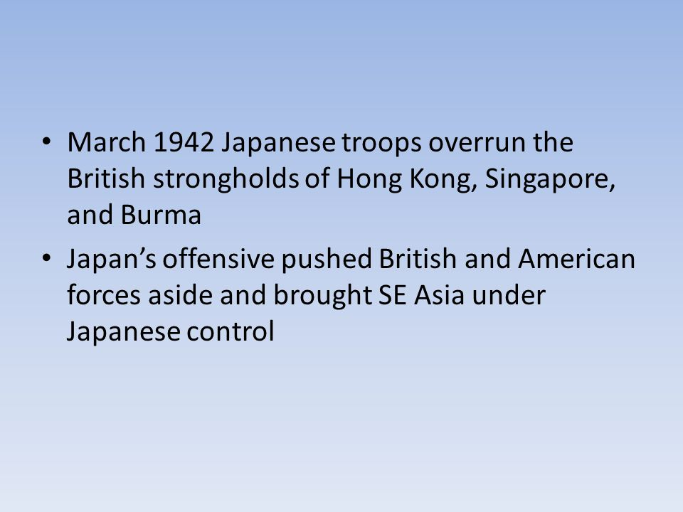 March 1942 Japanese troops overrun the British strongholds of Hong Kong, Singapore, and Burma Japan's offensive pushed British and American forces aside and brought SE Asia under Japanese control