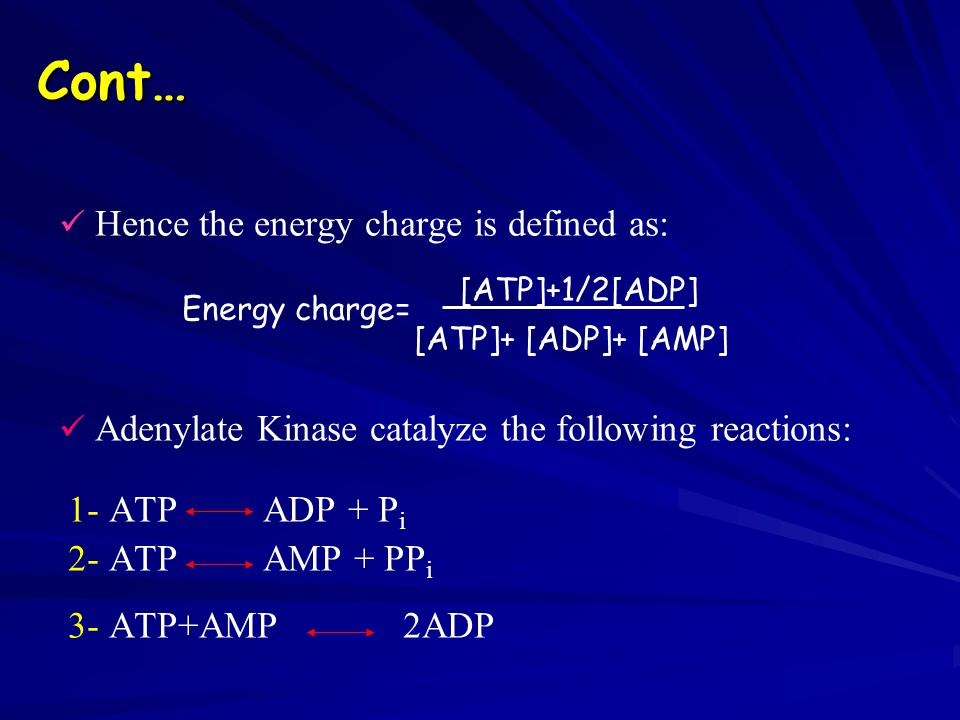 Cont… Hence the energy charge is defined as: Energy charge= [ATP]+1/2[ADP] Adenylate Kinase catalyze the following reactions: 1- ATP ADP + P i 2- ATP AMP + PP i 3- ATP+AMP 2ADP [ATP]+ [ADP]+ [AMP]