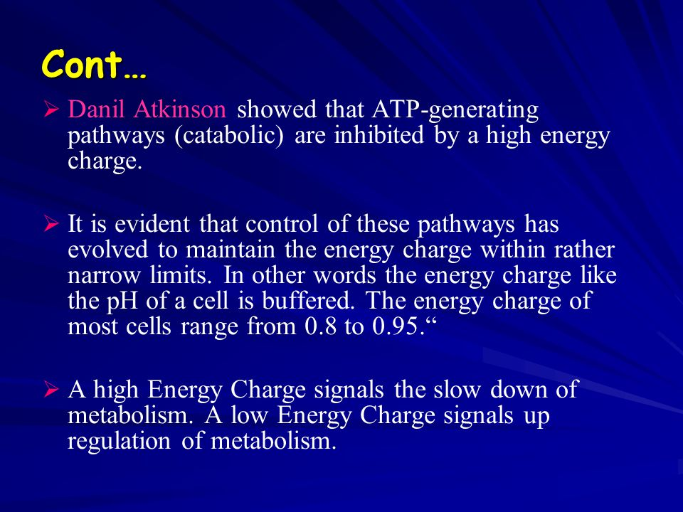 Cont…   Danil Atkinson showed that ATP-generating pathways (catabolic) are inhibited by a high energy charge.