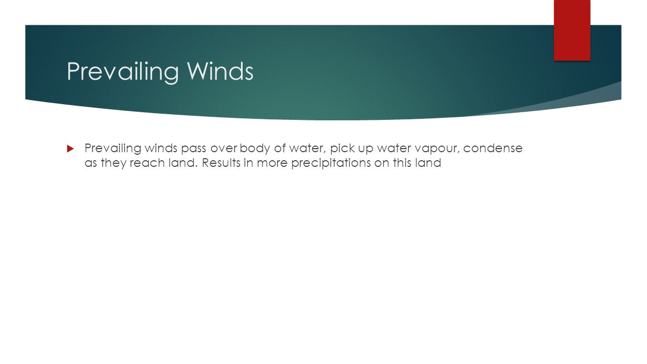 Prevailing Winds  Prevailing winds pass over body of water, pick up water vapour, condense as they reach land.