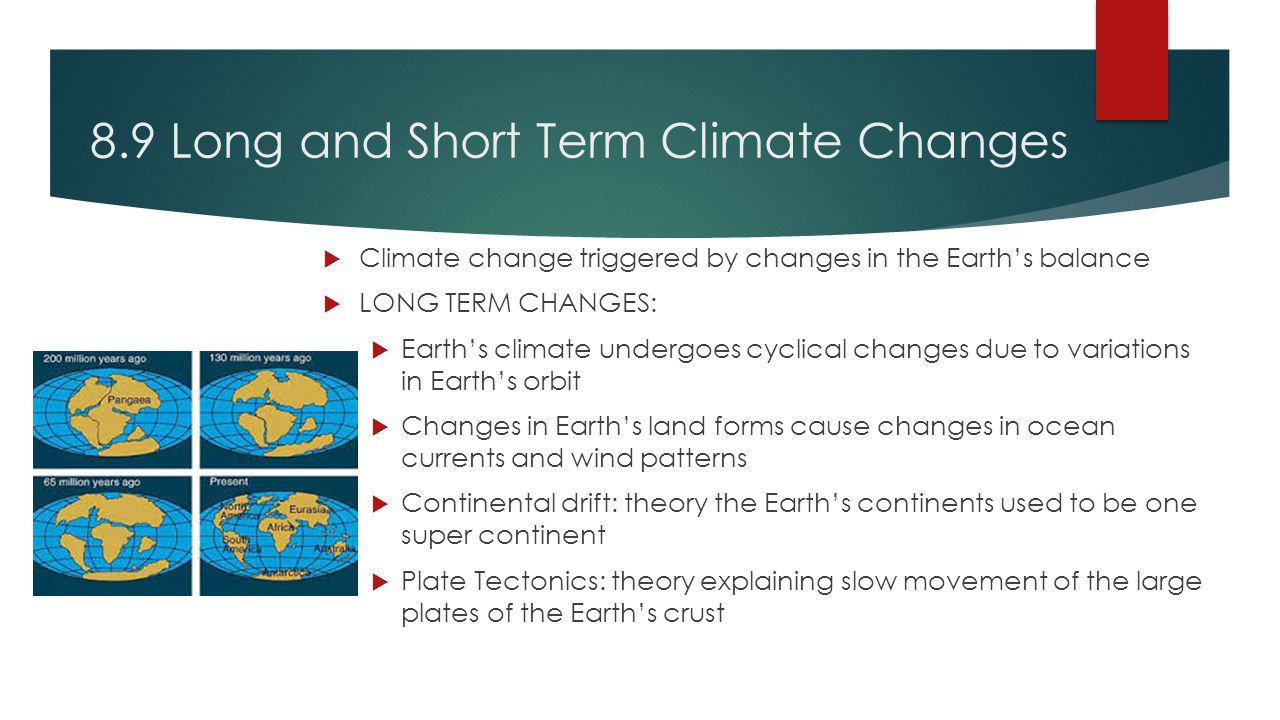 8.9 Long and Short Term Climate Changes  Climate change triggered by changes in the Earth's balance  LONG TERM CHANGES:  Earth's climate undergoes cyclical changes due to variations in Earth's orbit  Changes in Earth's land forms cause changes in ocean currents and wind patterns  Continental drift: theory the Earth's continents used to be one super continent  Plate Tectonics: theory explaining slow movement of the large plates of the Earth's crust