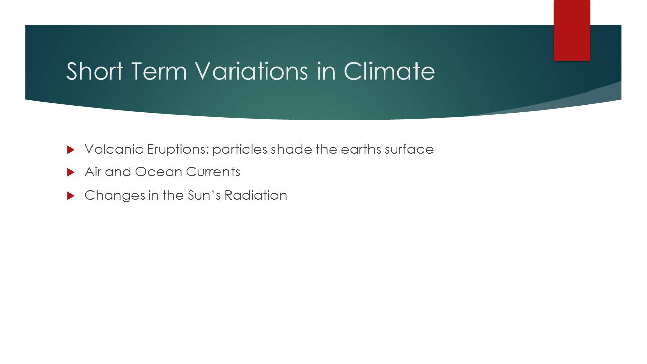 Short Term Variations in Climate  Volcanic Eruptions: particles shade the earths surface  Air and Ocean Currents  Changes in the Sun's Radiation