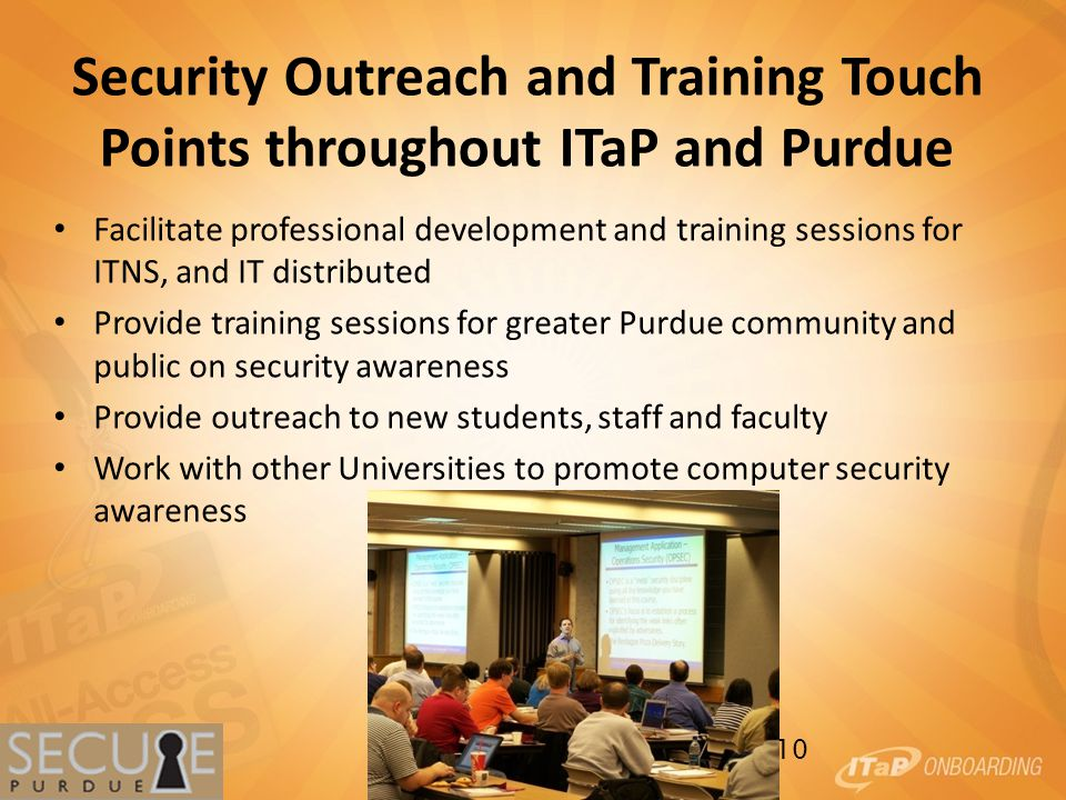 Security Outreach and Training Touch Points throughout ITaP and Purdue Facilitate professional development and training sessions for ITNS, and IT distributed Provide training sessions for greater Purdue community and public on security awareness Provide outreach to new students, staff and faculty Work with other Universities to promote computer security awareness 10