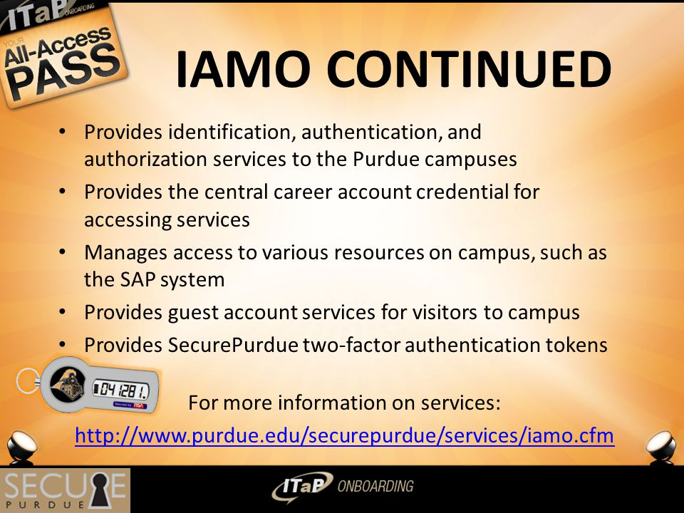 IAMO CONTINUED Provides identification, authentication, and authorization services to the Purdue campuses Provides the central career account credential for accessing services Manages access to various resources on campus, such as the SAP system Provides guest account services for visitors to campus Provides SecurePurdue two-factor authentication tokens For more information on services: