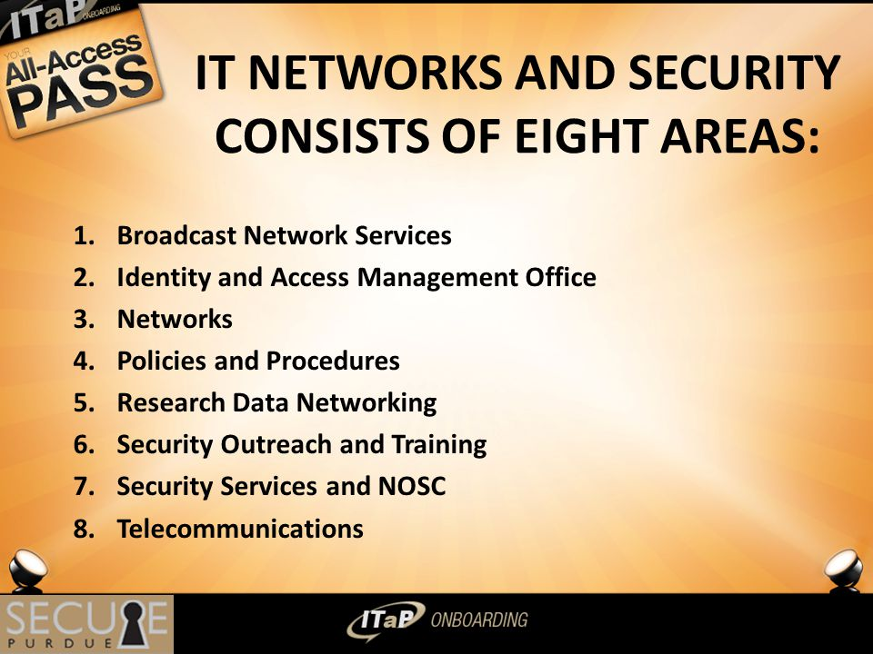 IT NETWORKS AND SECURITY CONSISTS OF EIGHT AREAS: 1.Broadcast Network Services 2.Identity and Access Management Office 3.Networks 4.Policies and Procedures 5.Research Data Networking 6.Security Outreach and Training 7.Security Services and NOSC 8.Telecommunications 3