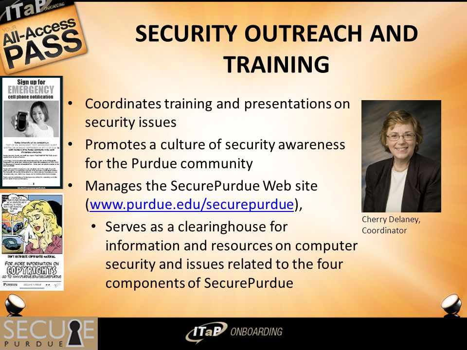SECURITY OUTREACH AND TRAINING Coordinates training and presentations on security issues Promotes a culture of security awareness for the Purdue community Manages the SecurePurdue Web site (  Serves as a clearinghouse for information and resources on computer security and issues related to the four components of SecurePurdue 9 Cherry Delaney, Coordinator