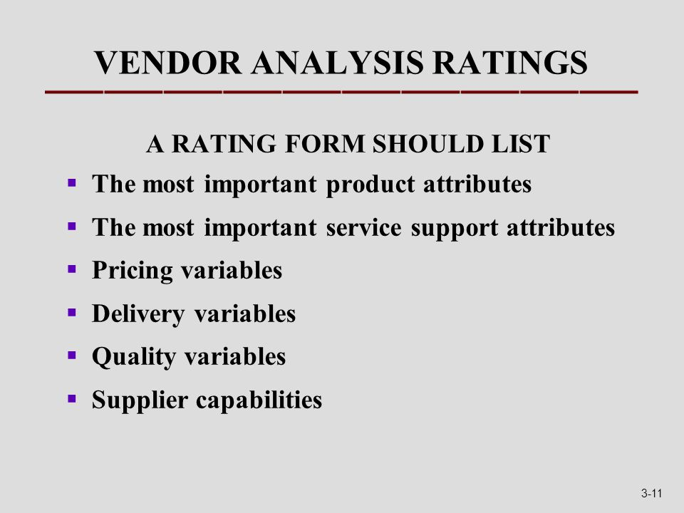 VENDOR ANALYSIS RATINGS A RATING FORM SHOULD LIST  The most important product attributes  The most important service support attributes  Pricing variables  Delivery variables  Quality variables  Supplier capabilities 3-11