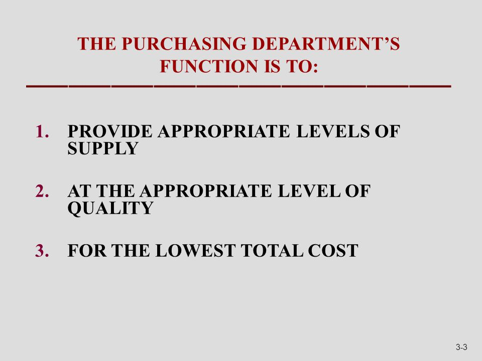 THE PURCHASING DEPARTMENT'S FUNCTION IS TO: 1.PROVIDE APPROPRIATE LEVELS OF SUPPLY 2.AT THE APPROPRIATE LEVEL OF QUALITY 3.FOR THE LOWEST TOTAL COST 3-3