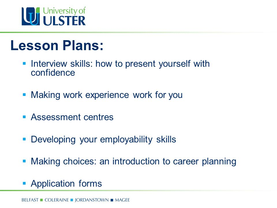 Lesson Plans:  Interview skills: how to present yourself with confidence  Making work experience work for you  Assessment centres  Developing your employability skills  Making choices: an introduction to career planning  Application forms