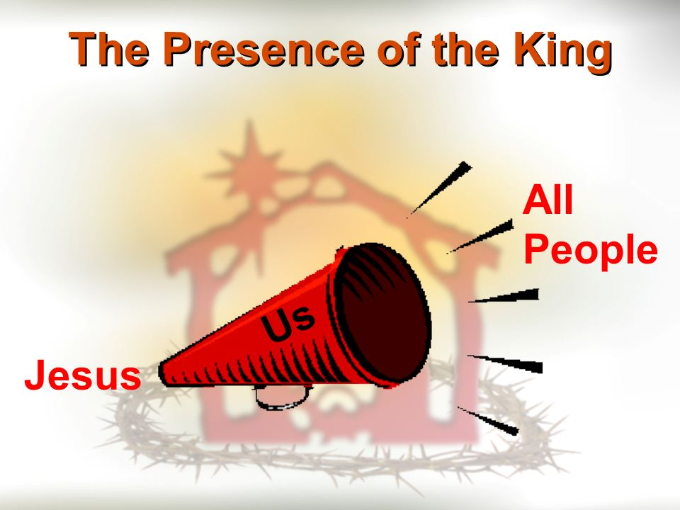 The Presence of the King Jesus Us All People