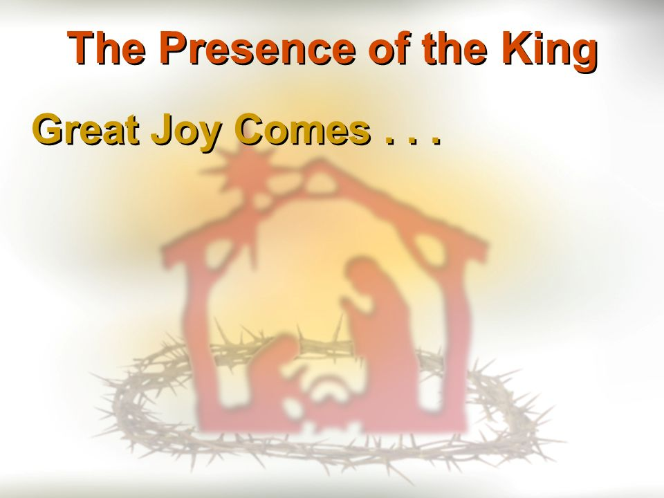 Great Joy Comes... The Presence of the King