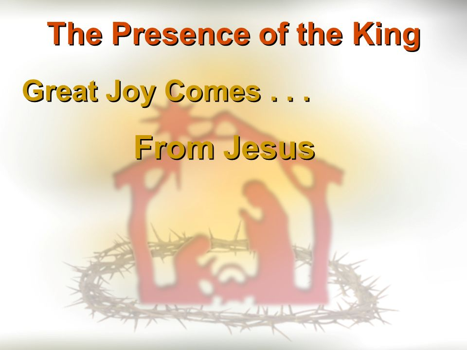 Great Joy Comes... From Jesus The Presence of the King