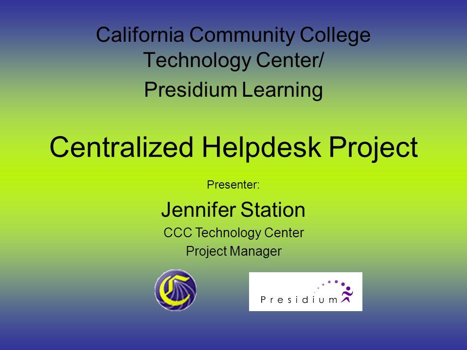 1 Centralized Helpdesk Project California Community College Technology Center Presidium Learning Presenter Jennifer Station Ccc