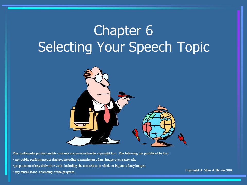 Copyright © Allyn & Bacon 2004 Chapter 6 Selecting Your Speech Topic This multimedia product and its contents are protected under copyright law.