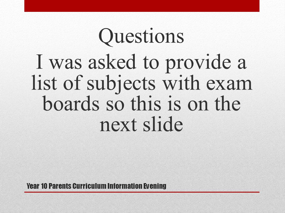 Year 10 Parents Curriculum Information Evening Questions I was asked to provide a list of subjects with exam boards so this is on the next slide