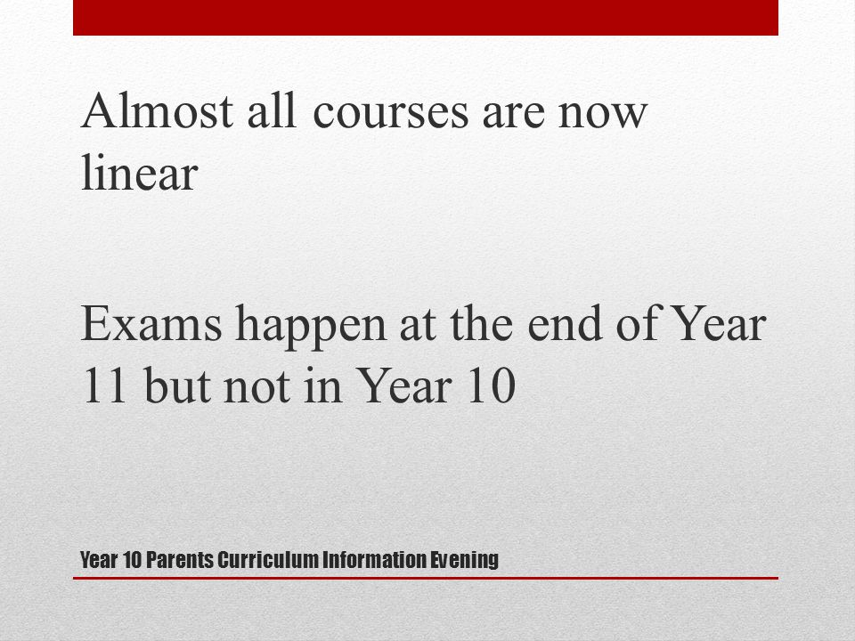 Year 10 Parents Curriculum Information Evening Almost all courses are now linear Exams happen at the end of Year 11 but not in Year 10