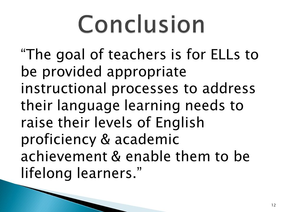 The goal of teachers is for ELLs to be provided appropriate instructional processes to address their language learning needs to raise their levels of English proficiency & academic achievement & enable them to be lifelong learners. 12