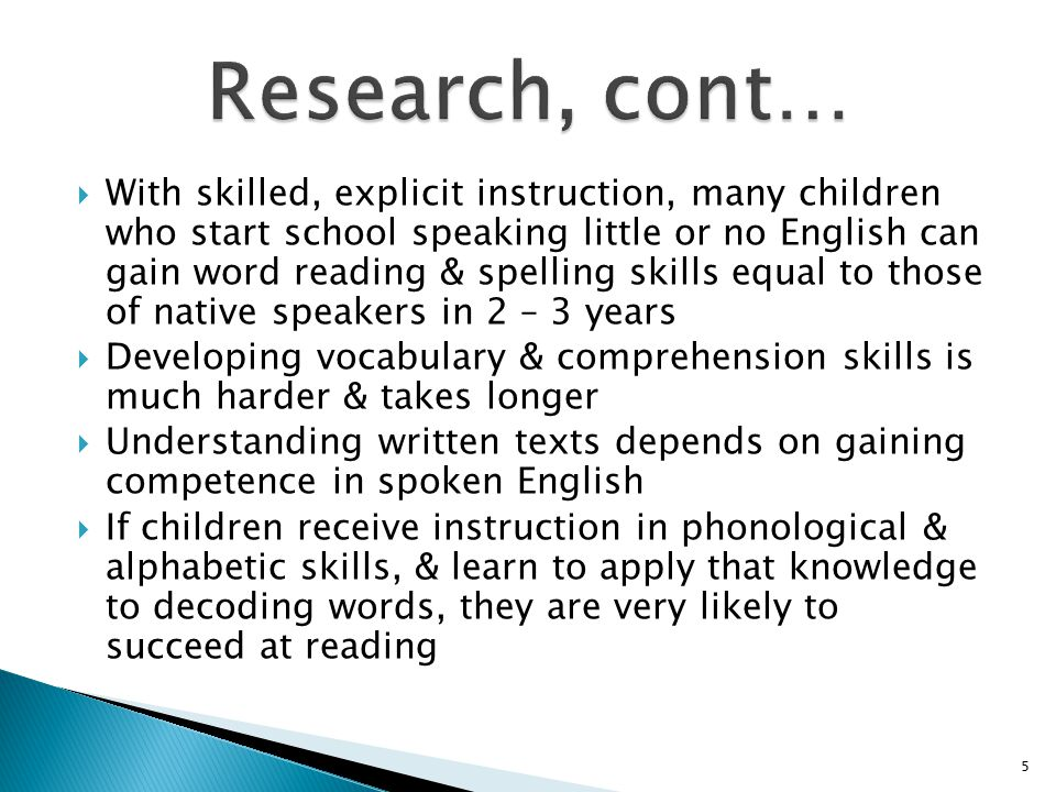  With skilled, explicit instruction, many children who start school speaking little or no English can gain word reading & spelling skills equal to those of native speakers in 2 – 3 years  Developing vocabulary & comprehension skills is much harder & takes longer  Understanding written texts depends on gaining competence in spoken English  If children receive instruction in phonological & alphabetic skills, & learn to apply that knowledge to decoding words, they are very likely to succeed at reading 5