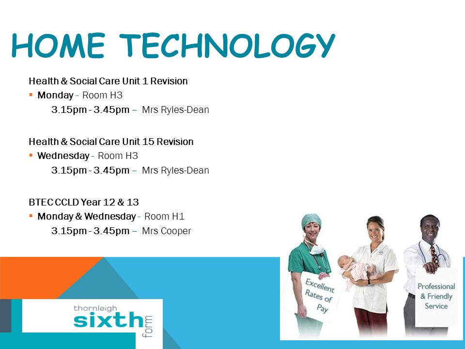 HOME TECHNOLOGY Health & Social Care Unit 1 Revision  Monday - Room H3 3.15pm pm – Mrs Ryles-Dean Health & Social Care Unit 15 Revision  Wednesday - Room H3 3.15pm pm – Mrs Ryles-Dean BTEC CCLD Year 12 & 13  Monday & Wednesday - Room H1 3.15pm pm – Mrs Cooper