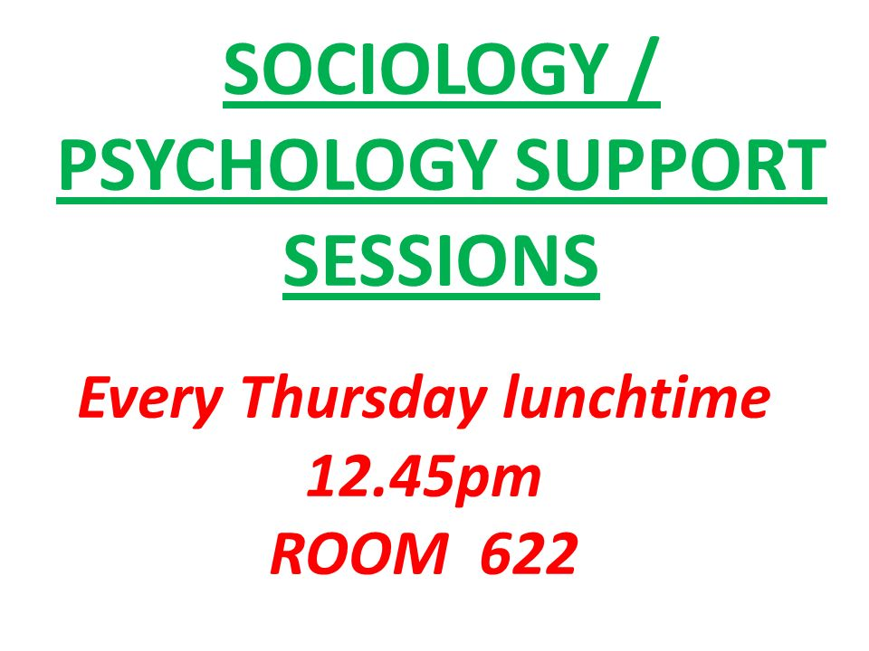 SOCIOLOGY / PSYCHOLOGY SUPPORT SESSIONS Every Thursday lunchtime 12.45pm ROOM 622