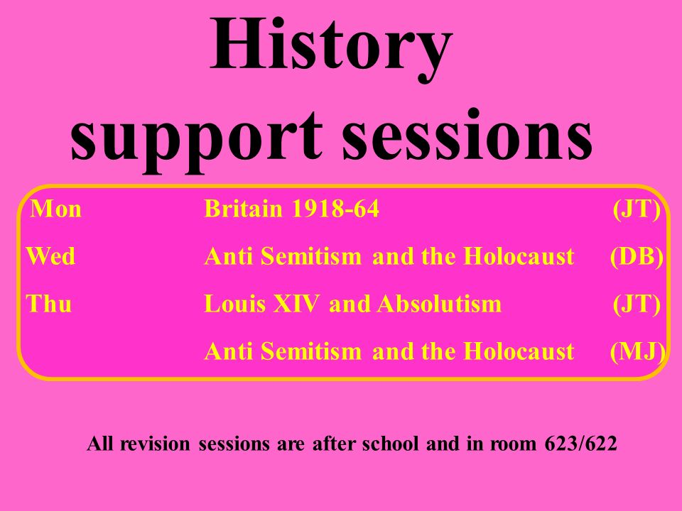 History support sessions MonBritain (JT) WedAnti Semitism and the Holocaust (DB) ThuLouis XIV and Absolutism (JT) Anti Semitism and the Holocaust (MJ) All revision sessions are after school and in room 623/622