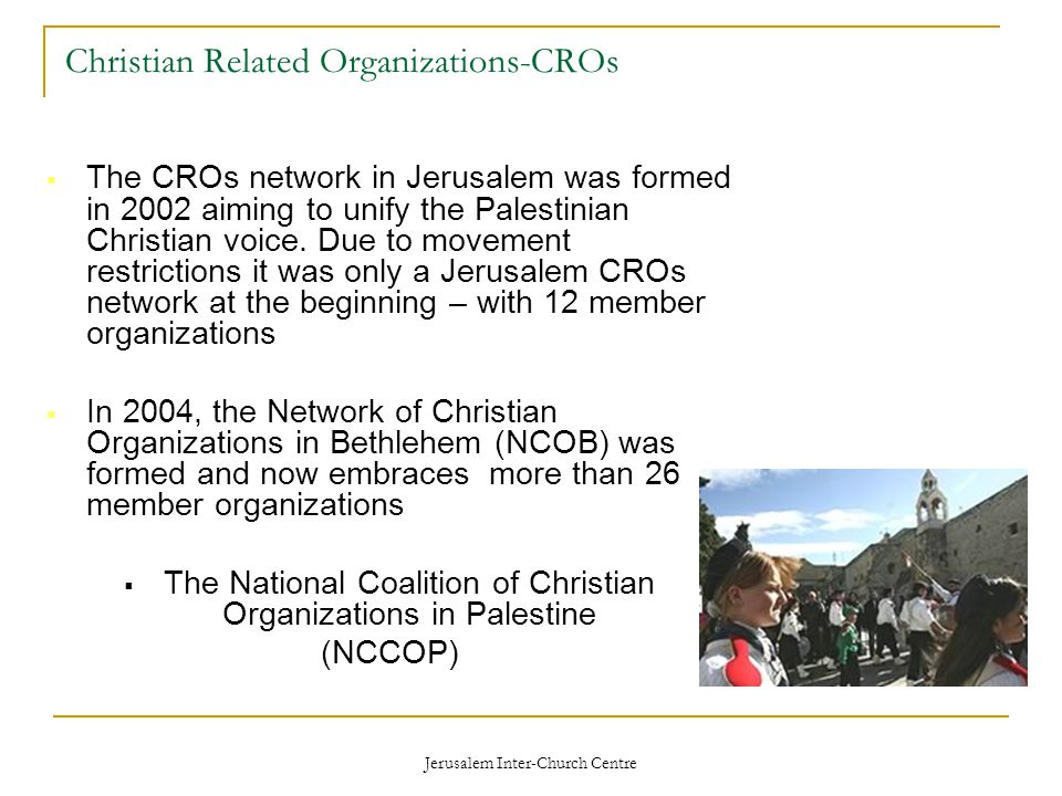 Jerusalem Inter-Church Centre Christian Related Organizations-CROs  The CROs network in Jerusalem was formed in 2002 aiming to unify the Palestinian Christian voice.