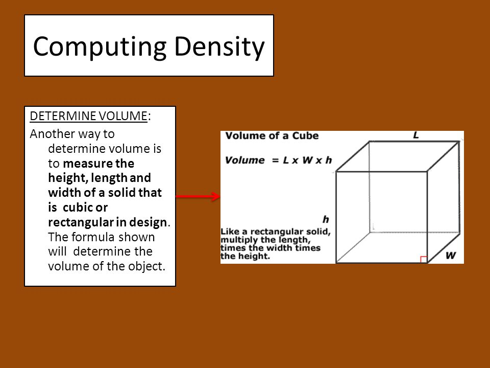 Computing Density DETERMINE VOLUME: Another way to determine volume is to measure the height, length and width of a solid that is cubic or rectangular in design.