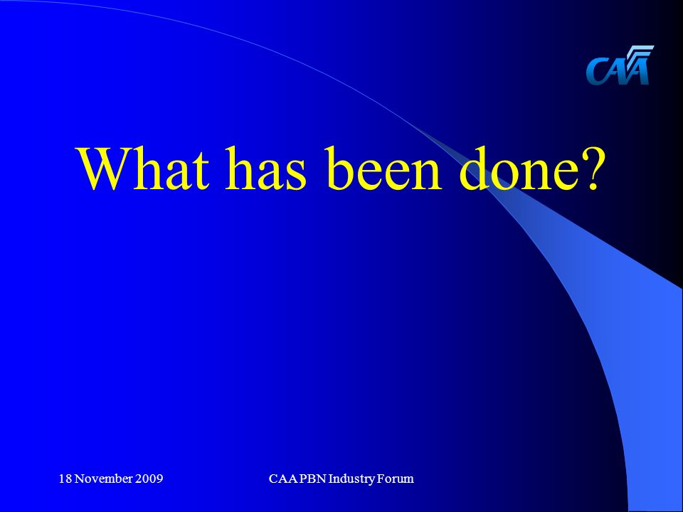 What has been done 18 November 2009CAA PBN Industry Forum