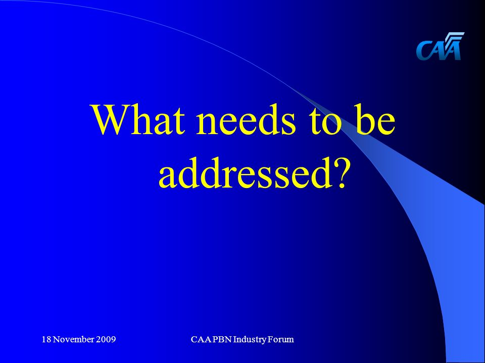 What needs to be addressed 18 November 2009CAA PBN Industry Forum