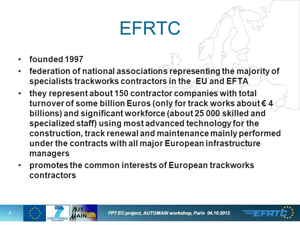 3 FP7 EC project, AUTOMAIN workshop, Paris EFRTC founded 1997 federation of national associations representing the majority of specialists trackworks contractors in the EU and EFTA they represent about 150 contractor companies with total turnover of some billion Euros (only for track works about € 4 billions) and significant workforce (about skilled and specialized staff) using most advanced technology for the construction, track renewal and maintenance mainly performed under the contracts with all major European infrastructure managers promotes the common interests of European trackworks contractors